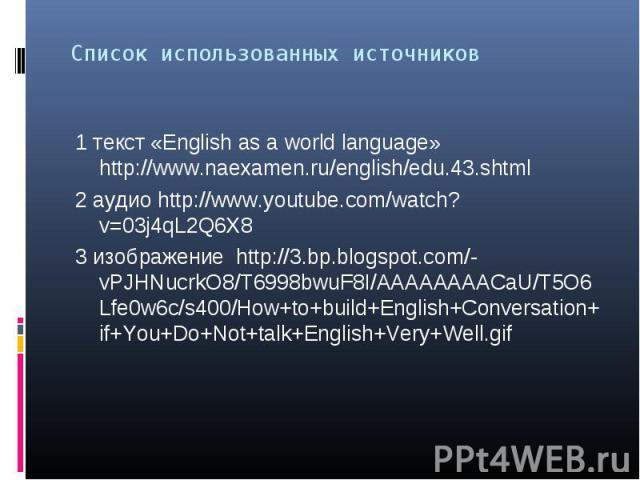 1 текст «English as a world language» http://www.naexamen.ru/english/edu.43.shtml 1 текст «English as a world language» http://www.naexamen.ru/english/edu.43.shtml 2 аудио http://www.youtube.com/watch?v=03j4qL2Q6X8 3 изображение http://3.bp.blogspot…