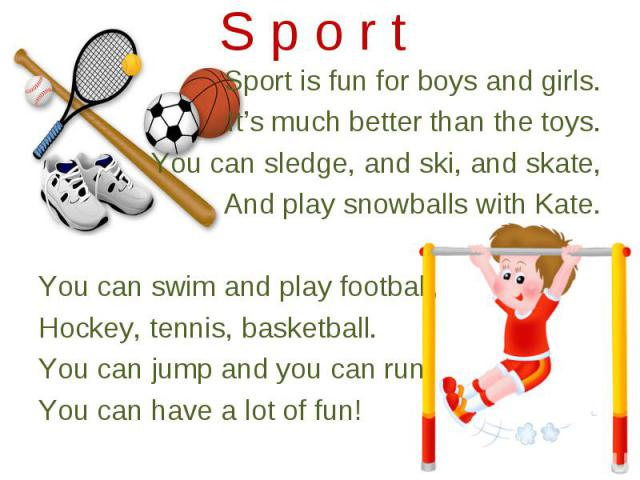 Sport is fun for boys and girls. Sport is fun for boys and girls. It's much better than the toys. You can sledge, and ski, and skate, And play snowballs with Kate. You can swim and play football, Hockey, tennis, basketball. You can jump and you can …