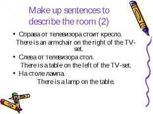 Make up sentences to describe the room (2) Справа от телевизора стоит кресло. Th