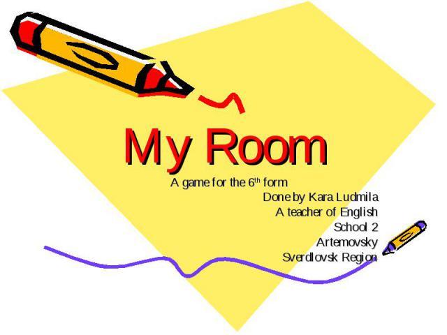 My Room A game for the 6th form Done by Kara Ludmila A teacher of English School 2 Artemovsky Sverdlovsk Region