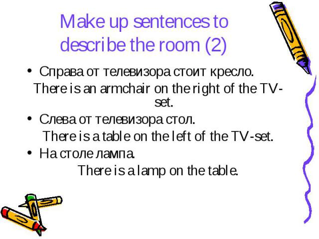 Make up sentences to describe the room (2) Справа от телевизора стоит кресло. There is an armchair on the right of the TV-set. Слева от телевизора стол. There is a table on the left of the TV-set. На столе лампа. There is a lamp on the table.