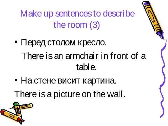 Make up sentences to describe the room (3) Перед столом кресло. There is an armchair in front of a table. На стене висит картина. There is a picture on the wall.