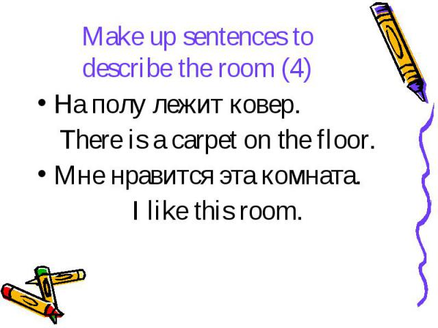 Make up sentences to describe the room (4) На полу лежит ковер. There is a carpet on the floor. Мне нравится эта комната. I like this room.