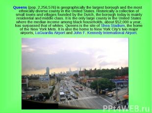 Queens (pop. 2,256,576) is geographically the largest borough and the most ethni
