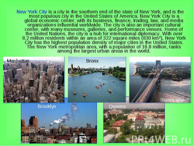 New York City is a city in the southern end of the state of New York, and is the most populous city in the United States of America. New York City is a global economic center, with its business, finance, trading, law, and media organizations influen…