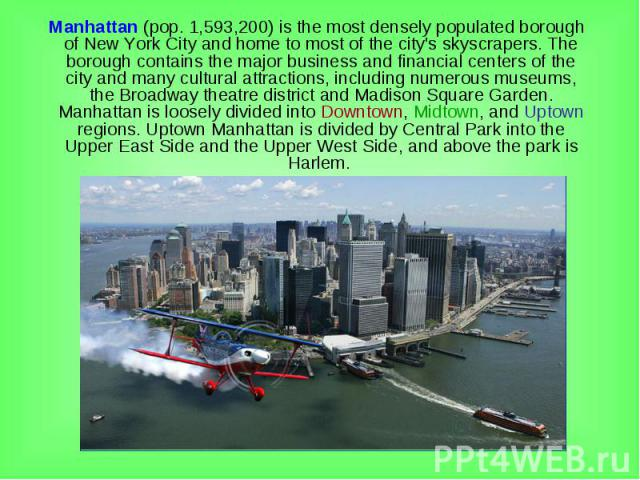 Manhattan (pop. 1,593,200) is the most densely populated borough of New York City and home to most of the city's skyscrapers. The borough contains the major business and financial centers of the city and many cultural attractions, including numerous…