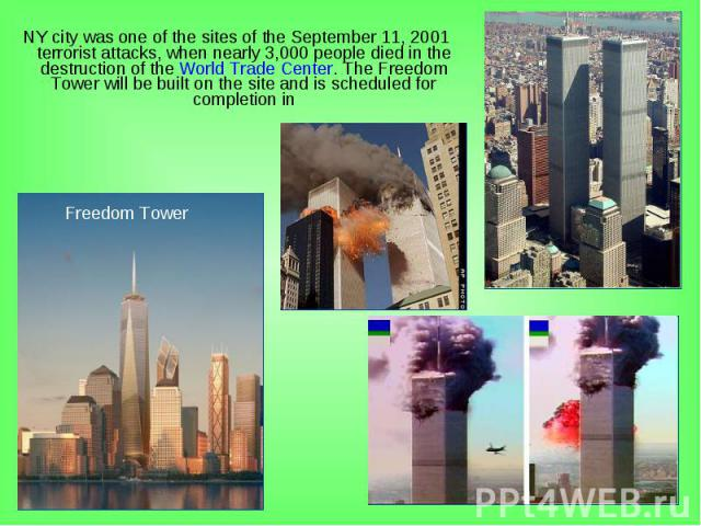 NY city was one of the sites of the September 11, 2001 terrorist attacks, when nearly 3,000 people died in the destruction of the World Trade Center. The Freedom Tower will be built on the site and is scheduled for completion in NY city was one of t…