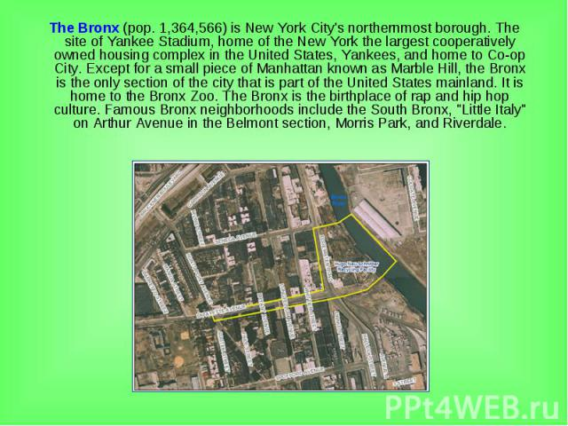 The Bronx (pop. 1,364,566) is New York City's northernmost borough. The site of Yankee Stadium, home of the New York the largest cooperatively owned housing complex in the United States, Yankees, and home to Co-op City. Except for a small piece of M…