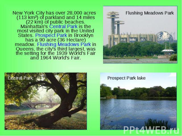New York City has over 28,000 acres (113km²) of parkland and 14 miles (22km) of public beaches. Manhattan's Central Park is the most visited city park in the United States. Prospect Park in Brooklyn has a 90 acre (36Hectare) meadow…