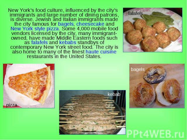 New York's food culture, influenced by the city's immigrants and large number of dining patrons, is diverse. Jewish and Italian immigrants made the city famous for bagels, cheesecake and New York style pizza. Some 4,000 mobile food vendors licensed …