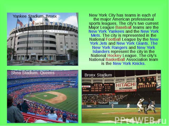 New York City has teams in each of the major American professional sports leagues. The city's two current Major League Baseball teams are the New York Yankees and the New York Mets. The city is represented in the National Football League by the New …