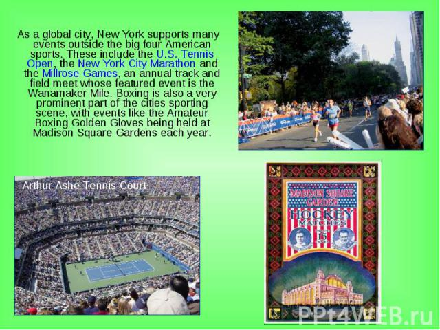 As a global city, New York supports many events outside the big four American sports. These include the U.S. Tennis Open, the New York City Marathon and the Millrose Games, an annual track and field meet whose featured event is the Wanamaker Mile. B…