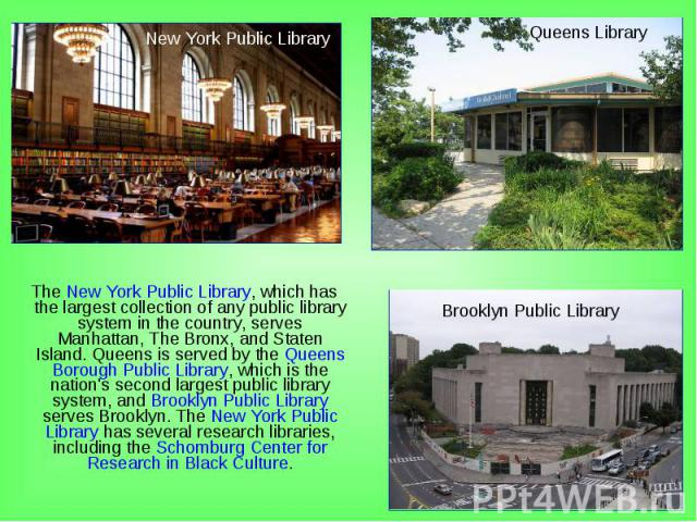 The New York Public Library, which has the largest collection of any public library system in the country, serves Manhattan, The Bronx, and Staten Island. Queens is served by the Queens Borough Public Library, which is the nation's second largest pu…