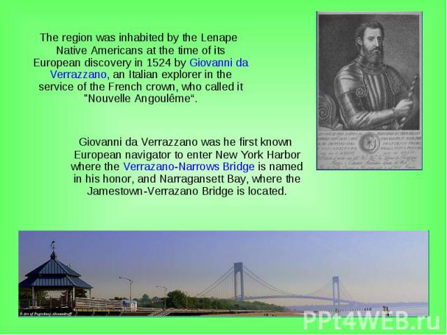 """The region was inhabited by the Lenape Native Americans at the time of its European discovery in 1524 by Giovanni da Verrazzano, an Italian explorer in the service of the French crown, who called it """"Nouvelle Angoulême"""". The region was inhabite…"""