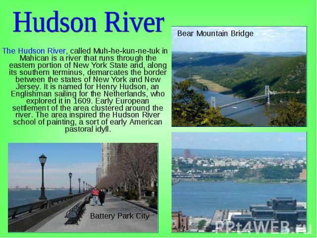 The Hudson River, called Muh-he-kun-ne-tuk in Mahican is a river that runs through the eastern portion of New York State and, along its southern terminus, demarcates the border between the states of New York and New Jersey. It is named for Henry Hud…