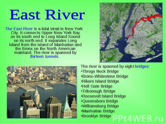 The East River is a tidal strait in New York City. It connects Upper New York Bay on its south end to Long Island Sound on its north end. It separates Long Island from the island of Manhattan and the Bronx on the North American mainland. The river i…