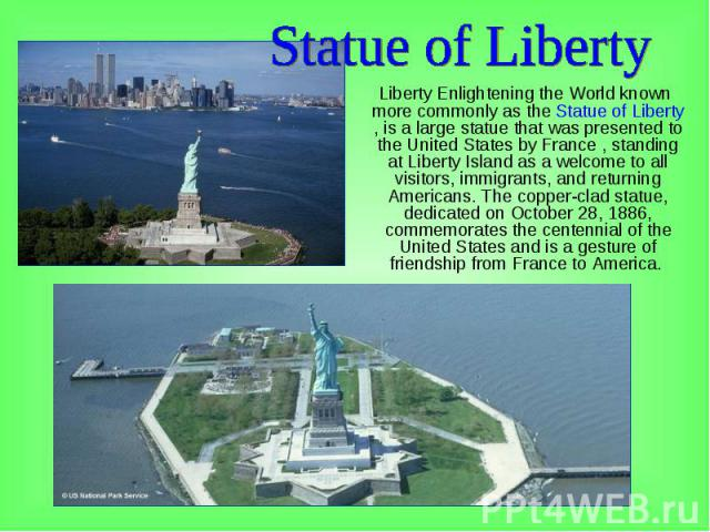Liberty Enlightening the World known more commonly as the Statue of Liberty , is a large statue that was presented to the United States by France , standing at Liberty Island as a welcome to all visitors, immigrants, and returning Americans. The cop…