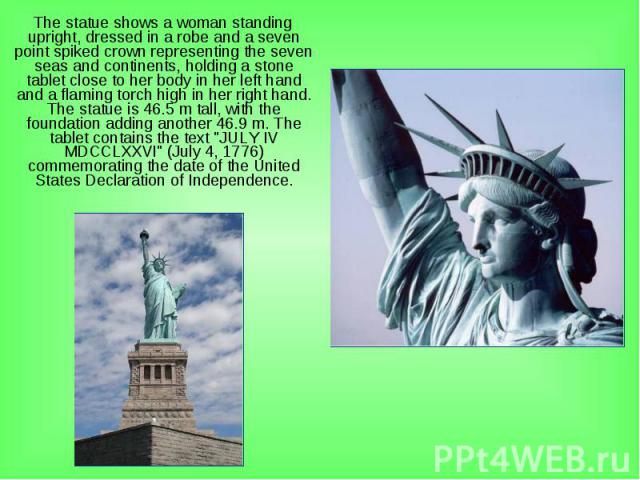 The statue shows a woman standing upright, dressed in a robe and a seven point spiked crown representing the seven seas and continents, holding a stone tablet close to her body in her left hand and a flaming torch high in her right hand. The statue …