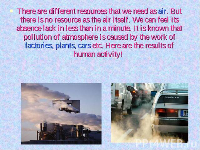 There are different resources that we need as air. But there is no resource as the air itself. We can feel its absence lack in less than in a minute. It is known that pollution of atmosphere is caused by the work of factories, plants, cars etc. Here…