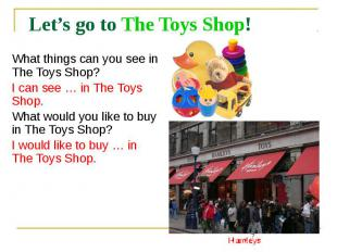 Let's go to The Toys Shop! What things can you see in The Toys Shop? I can see …