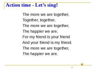 Action time - Let's sing! The more we are together, Together, together, The more