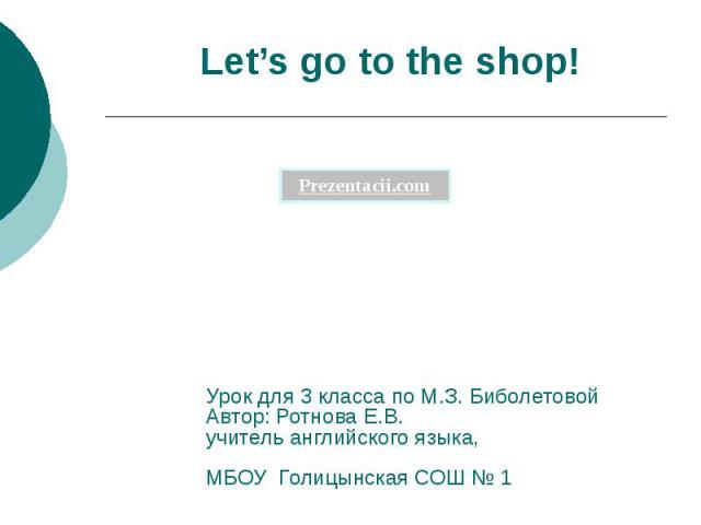 Let's go to the shop! Урок для 3 класса по М.З. Биболетовой Автор: Ротнова Е.В. учитель английского языка, МБОУ Голицынская СОШ № 1