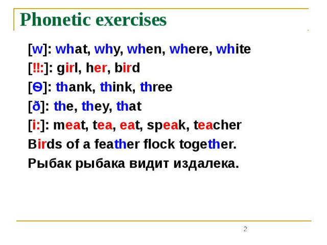 Phonetic exercises [w]: what, why, when, where, white [ɜ:]: girl, her, bird [Ѳ]: thank, think, three [ð]: the, they, that [i:]: meat, tea, eat, speak, teacher Birds of a feather flock together. Рыбак рыбака видит издалека.