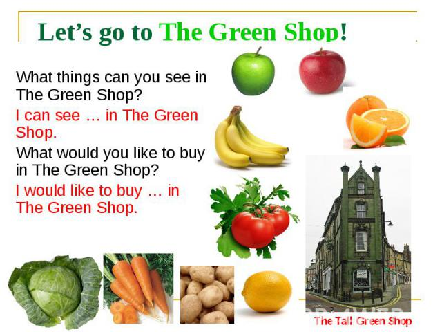 Let's go to The Green Shop! What things can you see in The Green Shop? I can see … in The Green Shop. What would you like to buy in The Green Shop? I would like to buy … in The Green Shop.