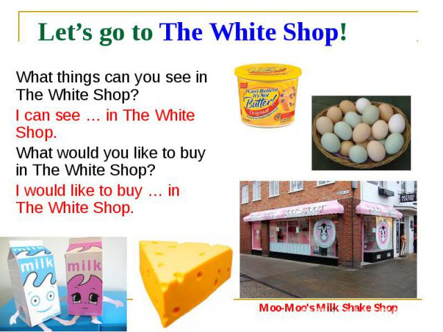 Let's go to The White Shop! What things can you see in The White Shop? I can see … in The White Shop. What would you like to buy in The White Shop? I would like to buy … in The White Shop.