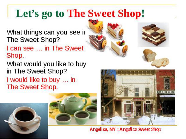 Let's go to The Sweet Shop! What things can you see in The Sweet Shop? I can see … in The Sweet Shop. What would you like to buy in The Sweet Shop? I would like to buy … in The Sweet Shop.