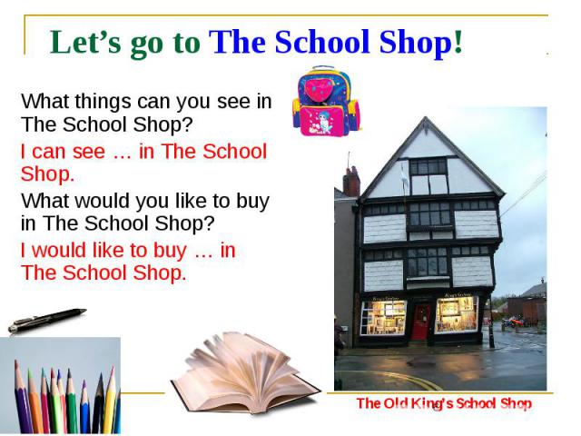 Let's go to The School Shop! What things can you see in The School Shop? I can see … in The School Shop. What would you like to buy in The School Shop? I would like to buy … in The School Shop.