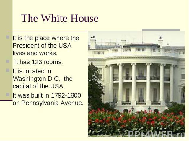 It is the place where the President of the USA lives and works. It is the place where the President of the USA lives and works. It has 123 rooms. It is located in Washington D.C., the capital of the USA. It was built in 1792-1800 on Pennsylvania Avenue.
