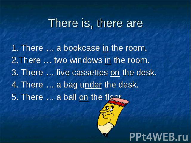 1. There … a bookcase in the room. 1. There … a bookcase in the room. 2.There … two windows in the room. 3. There … five cassettes on the desk. 4. There … a bag under the desk. 5. There … a ball on the floor.