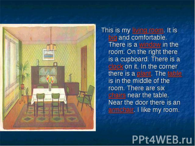 This is my living room. It is big and comfortable. There is a window in the room. On the right there is a cupboard. There is a clock on it. In the corner there is a plant. The table is in the middle of the room. There are six chairs near the table. …