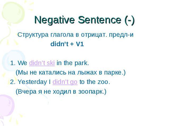 Cтруктура глагола в отрицат. предл-и Cтруктура глагола в отрицат. предл-и didn't + V1 1. We didn't ski in the park. (Мы не катались на лыжах в парке.) 2. Yesterday I didn't go to the zoo. (Вчера я не ходил в зоопарк.)