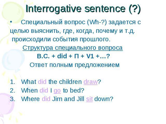 Специальный вопрос (Wh-?) задается с Специальный вопрос (Wh-?) задается с целью выяснить, где, когда, почему и т.д. происходили события прошлого. Структура специального вопроса В.С. + did + П + V1 +…? Ответ полным предложением What did the children …