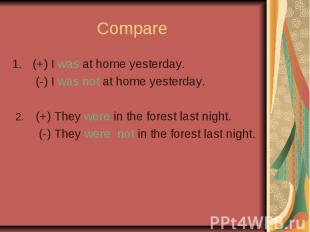 Compare (+) I was at home yesterday. (-) I was not at home yesterday. 2. (+) The