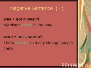 Negative Sentence ( - ) was + not = wasn't My sister wasn't in the park. were +