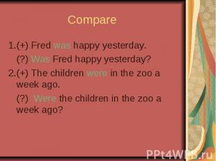 Compare 1.(+) Fred was happy yesterday. (?) Was Fred happy yesterday? 2.(+) The