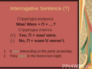 Interrogative Sentence (?) Cтруктура вопроса Was/ Were + П + …? Cтруктура ответа