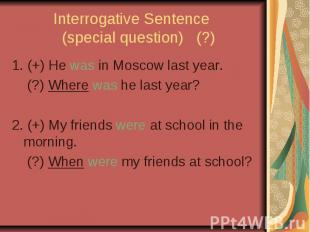 Interrogative Sentence (special question) (?) 1. (+) He was in Moscow last year.