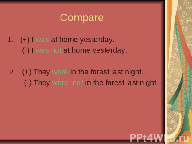 Compare (+) I was at home yesterday. (-) I was not at home yesterday. 2. (+) They were in the forest last night. (-) They were not in the forest last night.