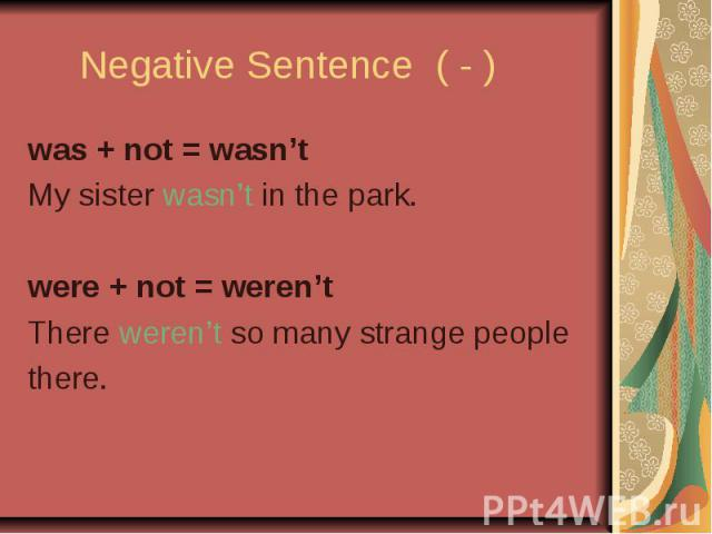 Negative Sentence ( - ) was + not = wasn't My sister wasn't in the park. were + not = weren't There weren't so many strange people there.