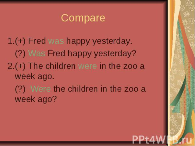 Compare 1.(+) Fred was happy yesterday. (?) Was Fred happy yesterday? 2.(+) The children were in the zoo a week ago. (?) Were the children in the zoo a week ago?