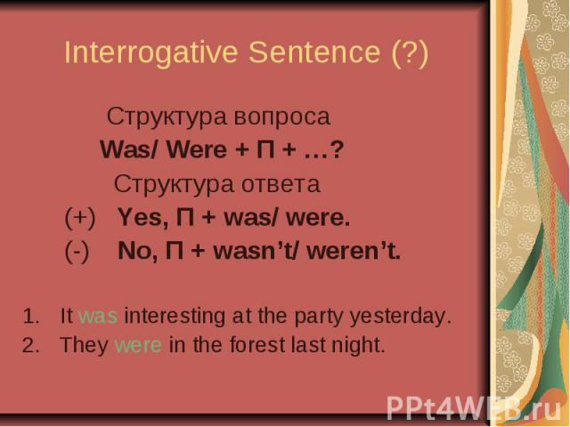 Interrogative Sentence (?) Cтруктура вопроса Was/ Were + П + …? Cтруктура ответа (+) Yes, П + was/ were. (-) No, П + wasn't/ weren't. It was interesting at the party yesterday. 2. They were in the forest last night.