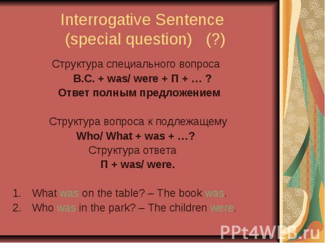 Interrogative Sentence (special question) (?) Структура специального вопроса В.С. + was/ were + П + … ? Ответ полным предложением Структура вопроса к подлежащему Who/ What + was + …? Структура ответа П + was/ were. What was on the table? – The book …