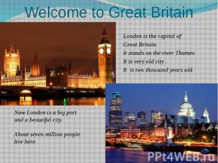 Welcome to Great Britain London is the capital of Great Britain. It stands on th