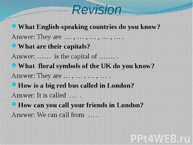 Revision What English-speaking countries do you know? Answer: They are … , … , … , … , … . What are their capitals? Answer: …… is the capital of ……. . What floral symbols of the UK do you know? Answer: They are … , … , … , … . How is a big red bus c…