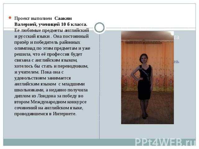 Проект выполнен Саакян Валерией, ученицей 10 б класса. Ее любимые предметы английский и русский языки . Она постоянный призёр и победитель районных олимпиад по этим предметам и уже решила, что её профессия будет связана с английским языком, хотелось…