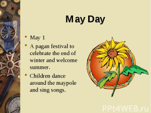 May 1 May 1 A pagan festival to celebrate the end of winter and welcome summer.
